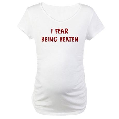 I Fear BEING BEATEN Maternity T-Shirt