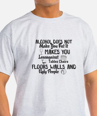 Alcohol Does Not Make You Fat It Makes You T-Shirt
