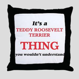 It's a Teddy Roosevelt Terrier th Throw Pillow