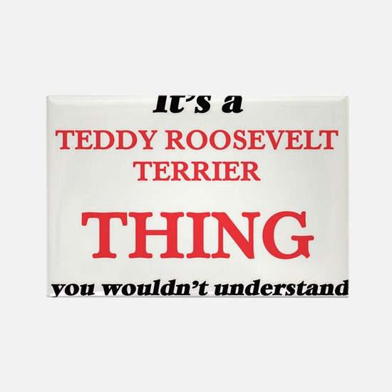 It's a Teddy Roosevelt Terrier thing, Magnets