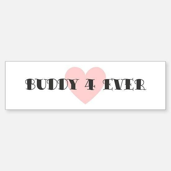 Buddy 4 ever Bumper Bumper Bumper Sticker