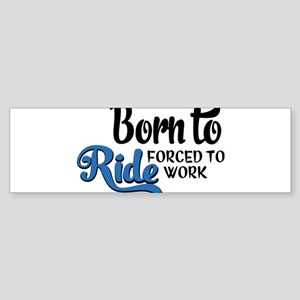 Born to ride forced to work Bumper Sticker