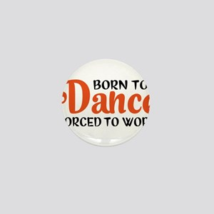 Born to dance forced to work Mini Button