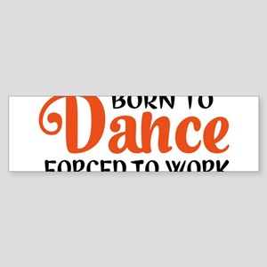 Born to dance forced to work Bumper Sticker