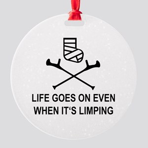 Life goes on, even when it's limpin Round Ornament
