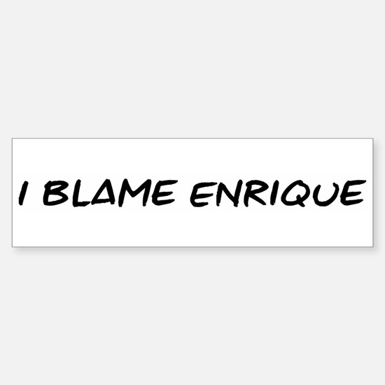 I Blame Enrique Bumper Bumper Stickers