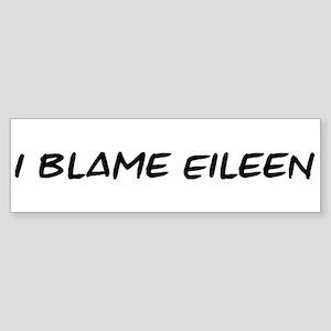 I Blame Eileen Bumper Sticker