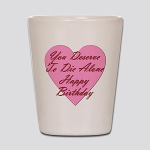 You Deserve To Die Alone Happy Birthday Shot Glass