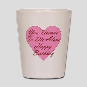 You Deserve To Die Alone Happy Birthday Shot Glass