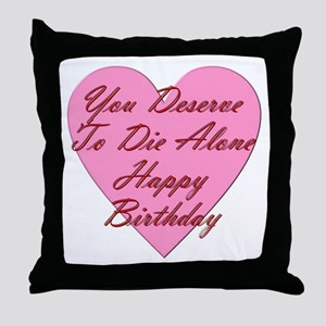 You Deserve To Die Alone Happy Birthd Throw Pillow