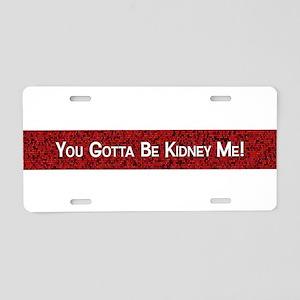 You Gotta Be Kidney Me! Aluminum License Plate
