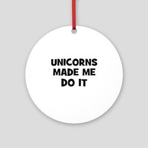 unicorns made me do it Ornament (Round)