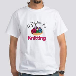 I'd Rather Be Knitting White T-Shirt