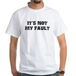 It's Not My Fault White T-Shirt