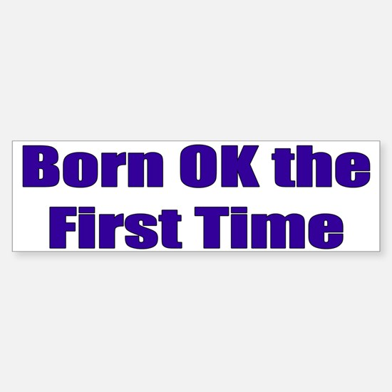 Born OK the First Time Bumper Bumper Bumper Sticker