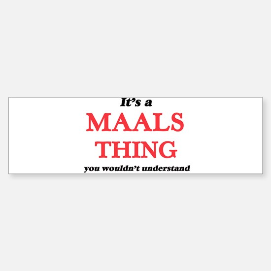 It's a Maals thing, you wouldn& Bumper Bumper Bumper Sticker