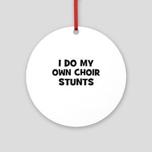 I Do My Own Choir Stunts Ornament (Round)