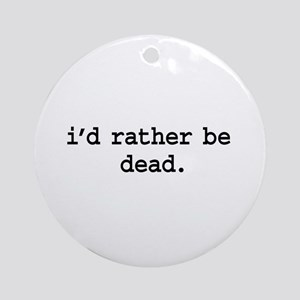 i'd rather be dead. Ornament (Round)