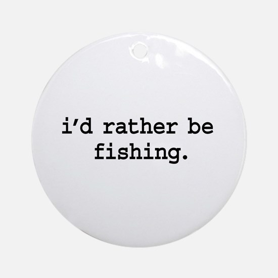 i'd rather be fishing. Ornament (Round)
