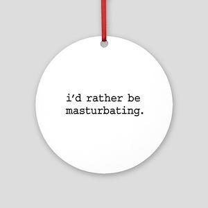 i'd rather be masturbating. Ornament (Round)