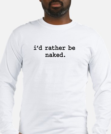 i'd rather be naked. Long Sleeve T-Shirt