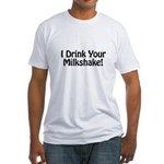 I Drink Your Milkshake! Fitted T-Shirt