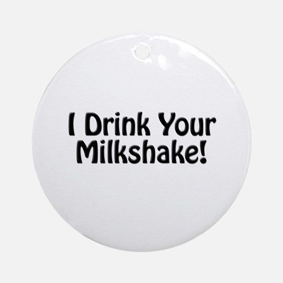 I Drink Your Milkshake! Ornament (Round)