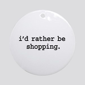 i'd rather be shopping. Ornament (Round)