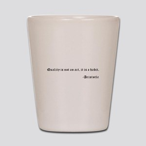 Quality is not an act, it is a habit. - Shot Glass
