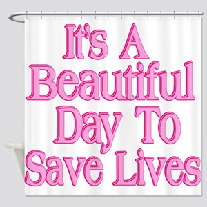 It's A Beautiful Day to Save Lives Shower Curtain
