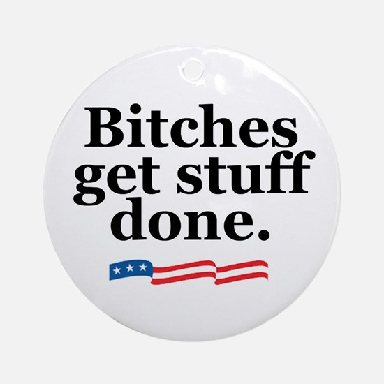 Bitches get stuff done. Ornament (Round)