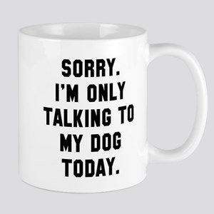 Sorry I'm only talking to my dog today Mug