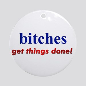 """""""Hillary - Bitches get things Ornament (Round)"""