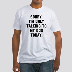 Sorry I'm only talking to my dog to Fitted T-Shirt