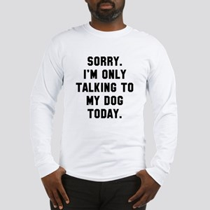 Sorry I'm only talking to my d Long Sleeve T-Shirt