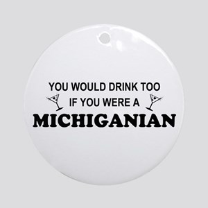 Michiganian You'd Drink Too Ornament (Round)