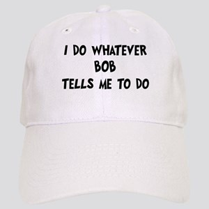 Whatever Bob says Cap