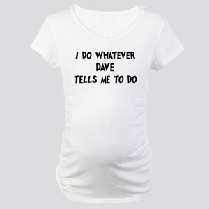 Whatever Dave says Maternity T-Shirt