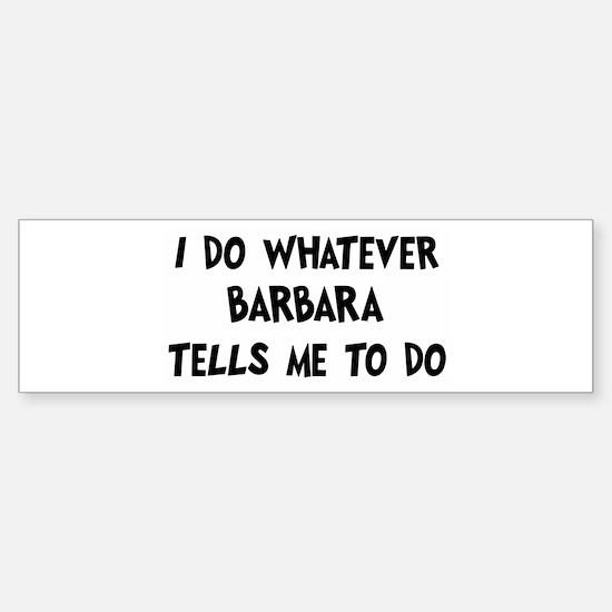 Whatever Barbara says Bumper Bumper Bumper Sticker