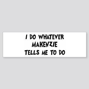 Whatever Makenzie says Bumper Sticker
