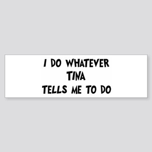 Whatever Tina says Bumper Sticker