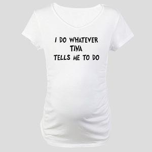 Whatever Tina says Maternity T-Shirt