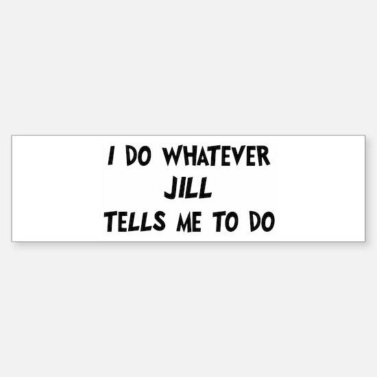 Whatever Jill says Bumper Bumper Bumper Sticker