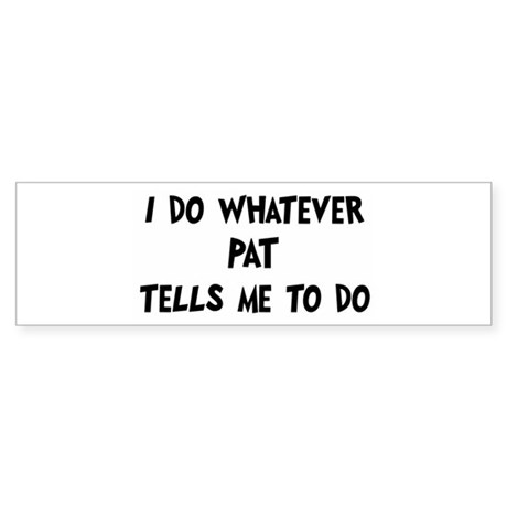 Whatever Pat says Bumper Sticker