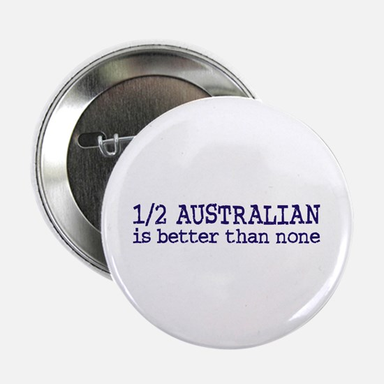 "Half Australian Is Better Than None 2.25"" Button"