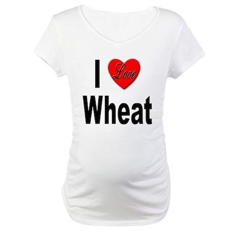 I Love Wheat Maternity T-Shirt