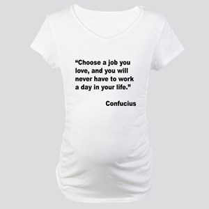 Confucius Job Love Quote (Front) Maternity T-Shirt