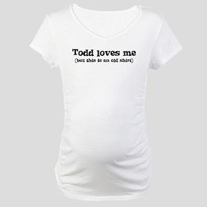 Todd loves me Maternity T-Shirt