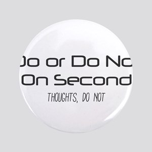 Do or Do Not. On Second Thoughts, Do Not. Button