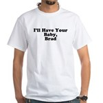 I'll have your baby, Brad White T-Shirt